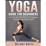 Yoga Guide for Beginners: 101 Poses and Sequences for Strength, Flexibility, and Mindfulness
