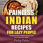 Painless Indian Recipes for Lazy People: 50 Simple Indian Cookbook Recipes Even Your Lazy Ass Can Make | Phillip Pablo