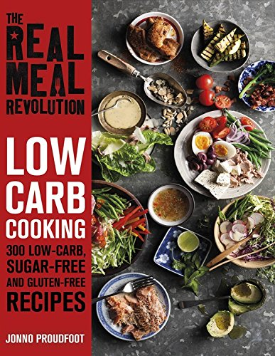 The Real Meal Revolution: Low Carb Cooking: 300 Low-Carb, Sugar-Free and Gluten-Free Recipes by Jonno Proudfoot