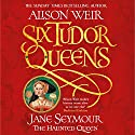 Six Tudor Queens: Jane Seymour, The Haunted Queen: Six Tudor Queens, Book 3 Audiobook by Alison Weir Narrated by To Be Announced