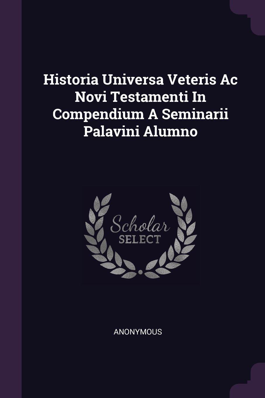 Download Historia Universa Veteris Ac Novi Testamenti In Compendium A Seminarii Palavini Alumno pdf