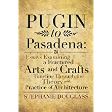 Pugin to Pasadena: Essays Examining a Fractured Arts and Crafts Timeline Through the Theory and Practice of Architecture