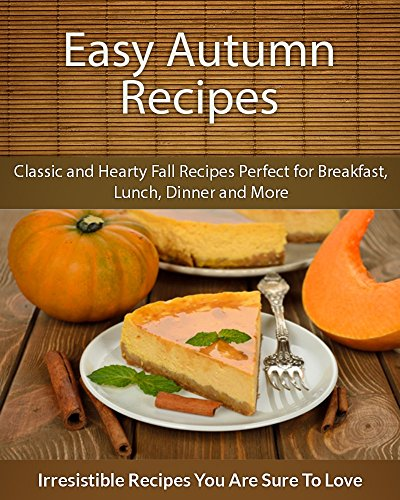 Easy Autumn Recipes: Classic and Hearty Fall Recipes Perfect for Breakfast, Lunch, Dinner and More