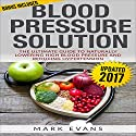 Blood Pressure Solution: The Ultimate Guide to Naturally Lowering High Blood Pressure and Reducing Hypertension Audiobook by Mark Evans Narrated by Charles King
