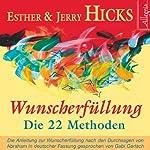 Wunscherfüllung - Die 22 Methoden: Die Anleitung zur Wunscherfüllung nach den Durchsagen von Abraham | Esther Hicks,Jerry Hicks