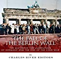 The Fall of the Berlin Wall: The History of the Unification of Germany and the End of the Cold War Audiobook by  Charles River Editors Narrated by Keith Peters