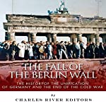 The Fall of the Berlin Wall: The History of the Unification of Germany and the End of the Cold War | Charles River Editors