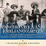 Pancho Villa and Emiliano Zapata: The Lives and Legacies of Mexico's Most Famous Revolutionaries