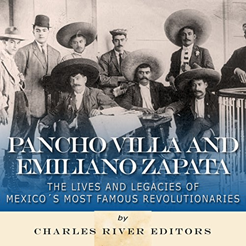 Pancho Villa and Emiliano Zapata: The Lives and Legacies of Mexico's Most Famous Revolutionaries by Charles River Editors