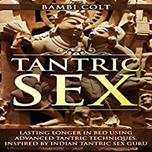 Tantric Sex: Lasting Longer in Bed Using Advanced Tantric Techniques. Inspired by Indian Tantric Sex Guru Audiobook by Bambi Colt Narrated by Jaxson Ellis
