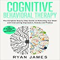 Cognitive Behavioral Therapy: The Complete Step by Step Guide on Retraining Your Brain and Overcoming Depression, Anxiety and Phobias Audiobook by Ryan James Narrated by Miguel Rodriguez