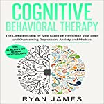 Cognitive Behavioral Therapy: The Complete Step by Step Guide on Retraining Your Brain and Overcoming Depression, Anxiety and Phobias | Ryan James
