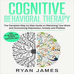Cognitive Behavioral Therapy: The Complete Step by Step Guide on Retraining Your Brain and Overcoming Depression, Anxiety and Phobias