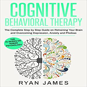Cognitive Behavioral Therapy: The Complete Step by Step Guide on Retraining Your Brain and Overcoming Depression, Anxiety and Phobias Audiobook