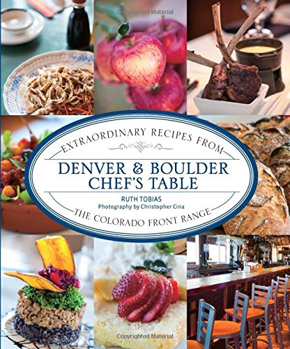 Denver & Boulder Chef's Table: Extraordinary Recipes From The Colorado Front Range