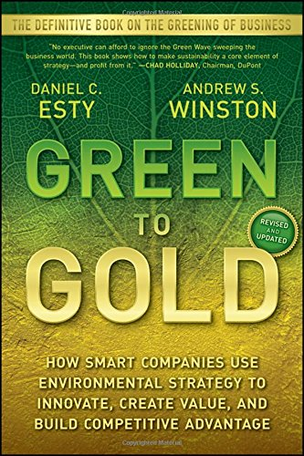 Green To Gold  How Smart Companies Use Environmental Strategy To Innovate  Create Value  And Build Competitive Advantage