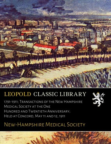 Read Online 1791-1911; Transactions of the New Hampshire Medical Society at the One Hundred and Twentieth Anniversary; Held at Concord, May 11 and 12, 1911 pdf