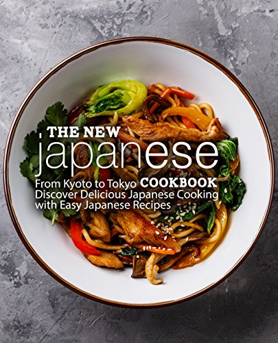 The New Japanese Cookbook: From Kyoto to Tokyo discover Delicious Japanese Cooking with Easy Japanese Recipes by BookSumo Press