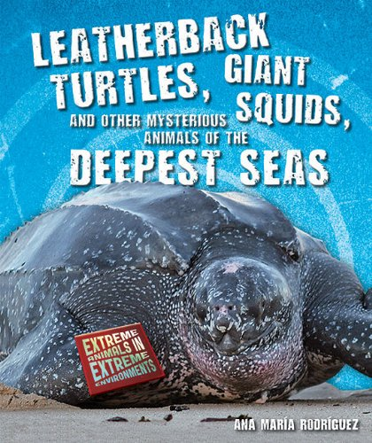 Leatherback Turtles, Giant Squids, and Other Mysterious Animals of the Deepest Seas (Extreme Animals in Extreme Environments) Other Mysterious Animals