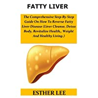 Fatty Liver: The Comprehensive Step-By-Step Guide On How To Reverse Fatty Liver...