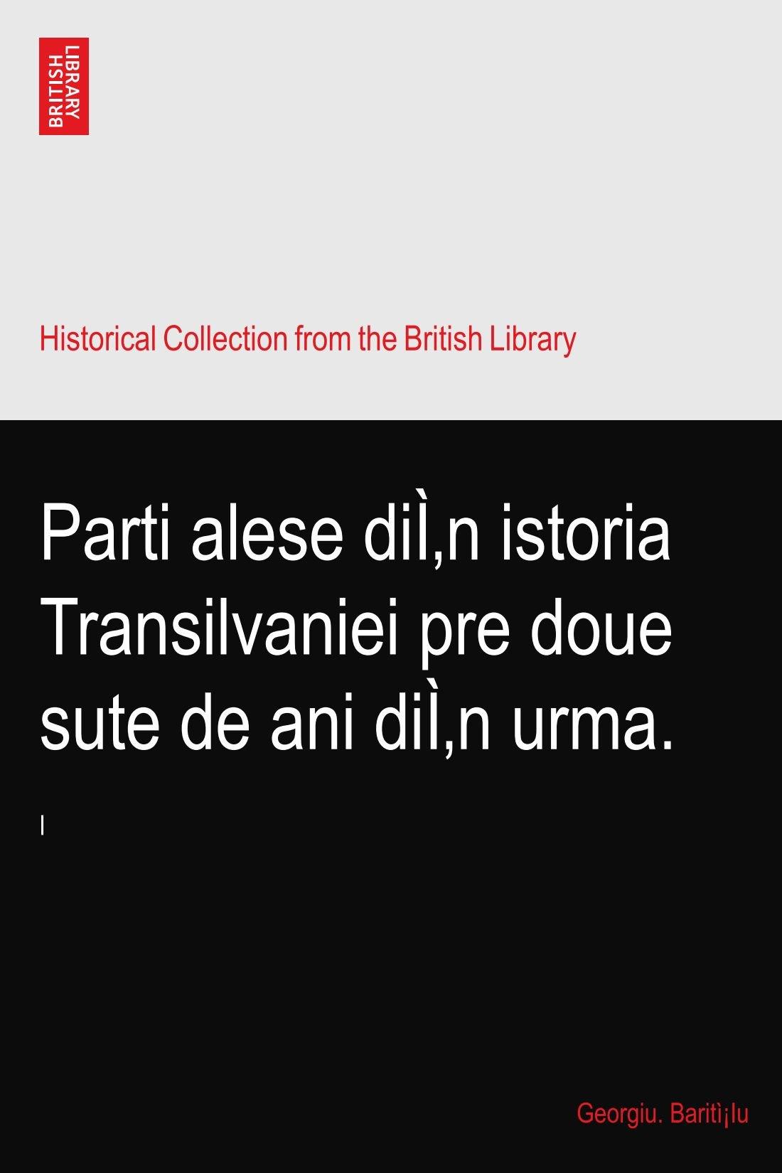 Parti alese dîn istoria Transilvaniei pre doue sute de ani dîn urma.
