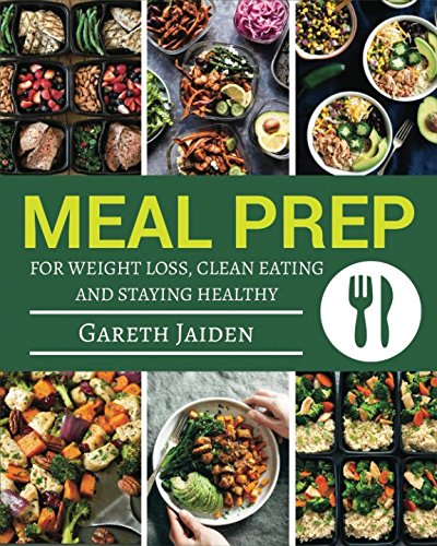 Meal Prep: The Essential Cookbook To Weight Loss, Clean Eating And Staying Healthy with Easy to Cook Recipes, Meal Prep Guide For Beginners