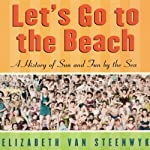 Let's Go to the Beach: A History of Sun and Fun by the Sea | Elizabeth Van Steenwyk