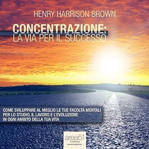 Concentrazione: la via per il successo [Concentration: The Road to Success] Audiobook