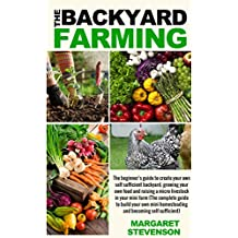 backyard farming: The beginner's guide to create your own self sufficient backyard (Backyard Farming Essentials - Mini Farming - Urban Gardening - Self Sustainability - Backyard Homestead)