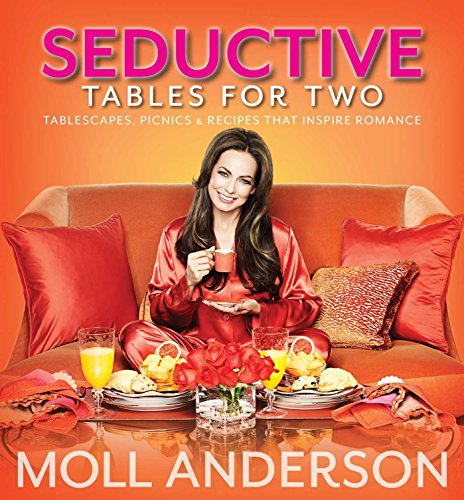 SeductiveTables For Two: Tablescapes, Picnics, and Recipes That Inspire Romance by Moll Anderson