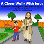 A Closer Walk with Christ: 12 Stories Connecting Your Child with the Savior | Jason E. Buxton