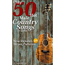 Play 50 Hot Male Country Songs on Guitar: Full Song Lyrics & Chords with Strum Patterns