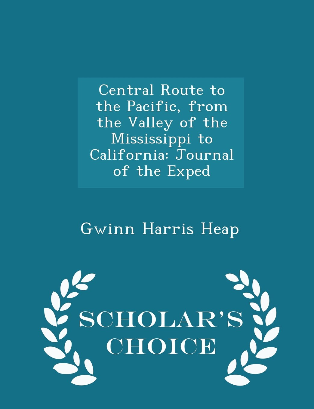 Read Online Central Route to the Pacific, from the Valley of the Mississippi to California: Journal of the Exped - Scholar's Choice Edition pdf epub