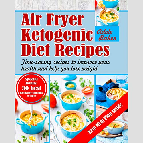 Air Fryer Ketogenic Diet Recipes: Time-Saving Recipes to Improve Your Health and Help You Lose Weight by Adele Baker
