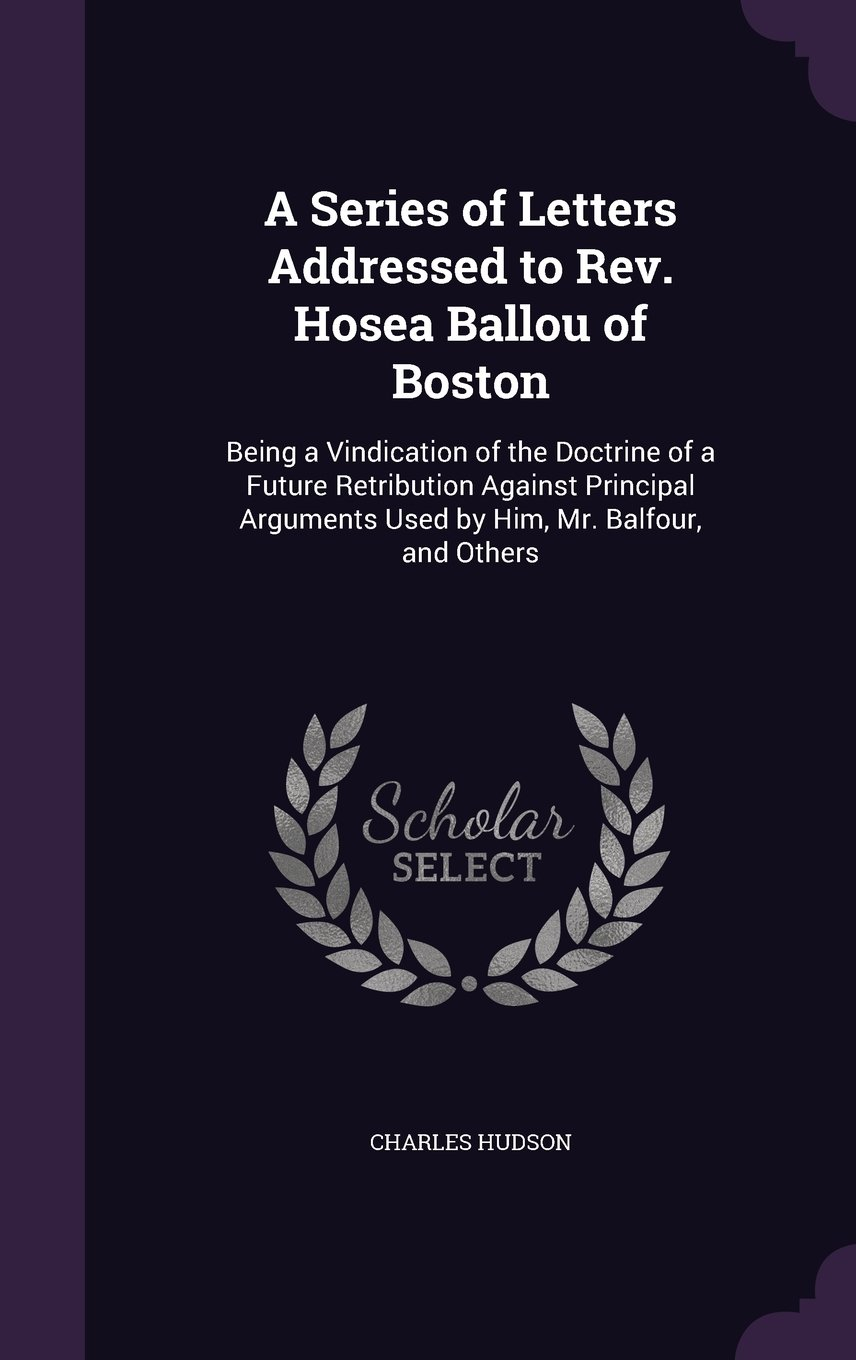 Download A Series of Letters Addressed to REV. Hosea Ballou of Boston: Being a Vindication of the Doctrine of a Future Retribution Against Principal Arguments Used by Him, Mr. Balfour, and Others ebook