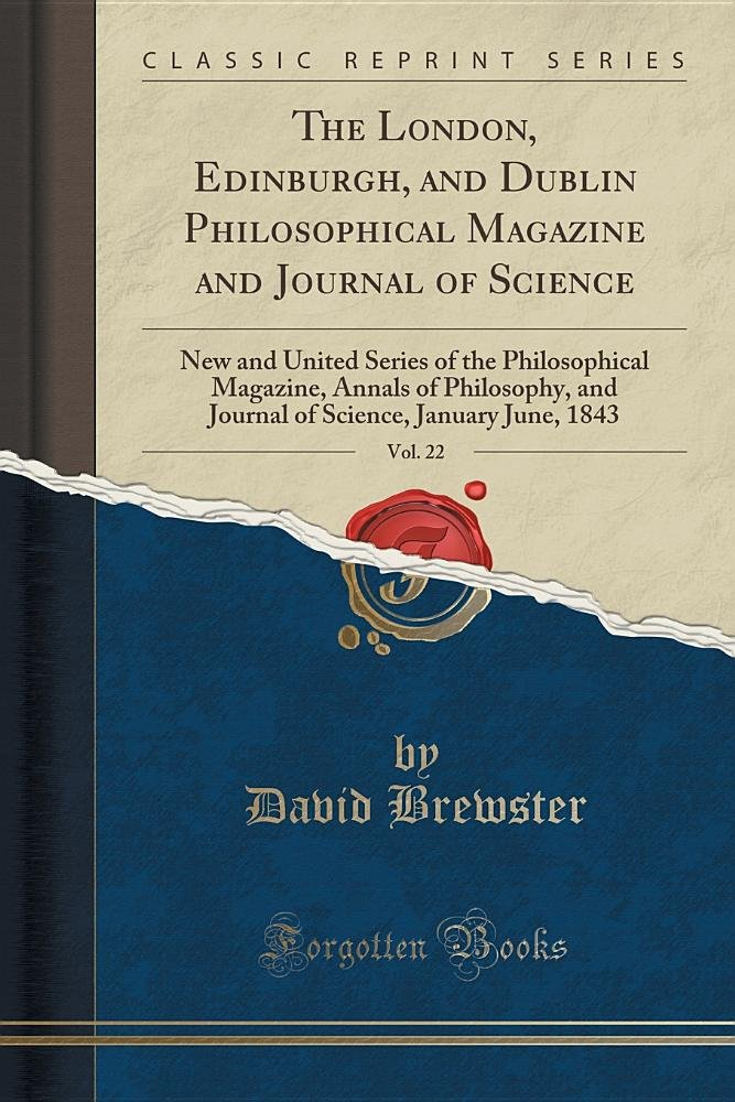 The London, Edinburgh, and Dublin Philosophical Magazine and Journal of Science, Vol. 22: New and United Series of the Philosophical Magazine, Annals ... Science, January-June, 1843 (Classic Reprint) ebook