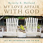 My Love Affair with God: Let Me Introduce You to Him | Beverly S. Holland