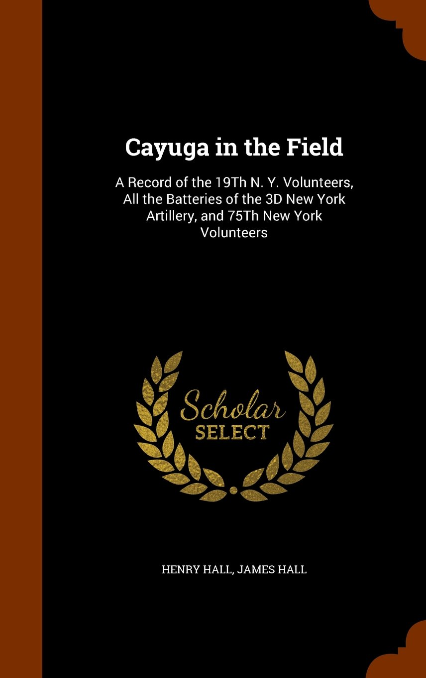Cayuga in the Field: A Record of the 19Th N. Y. Volunteers, All the Batteries of the 3D New York Artillery, and 75Th New York Volunteers ebook