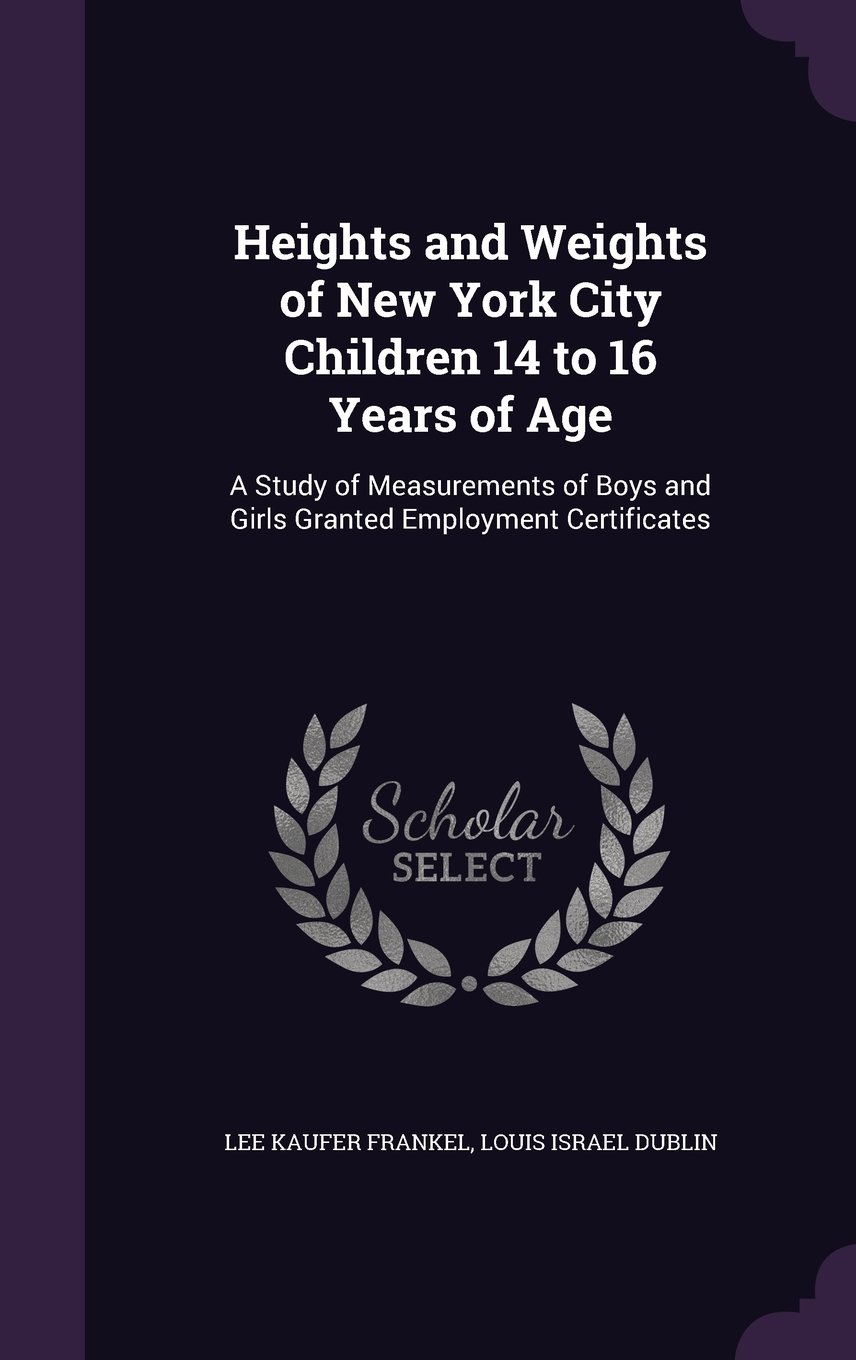 Read Online Heights and Weights of New York City Children 14 to 16 Years of Age: A Study of Measurements of Boys and Girls Granted Employment Certificates pdf