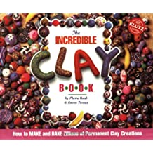 The Incredible Clay Book: How to MAKE and BAKE Zillions of Permanent Clay Creations