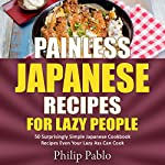 Painless Japanese Recipes for Lazy People: 50 Surprisingly Simple Japanese Cookbook Recipes Even Your Lazy A-- Can Cook | Phillip Pablo