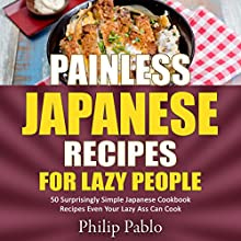 Painless Japanese Recipes for Lazy People: 50 Surprisingly Simple Japanese Cookbook Recipes Even Your Lazy A-- Can Cook Audiobook by Phillip Pablo Narrated by Stephen Pier