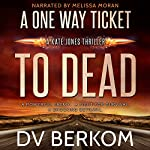 A One Way Ticket to Dead: Kate Jones Thriller, Book 7 | D.V. Berkom
