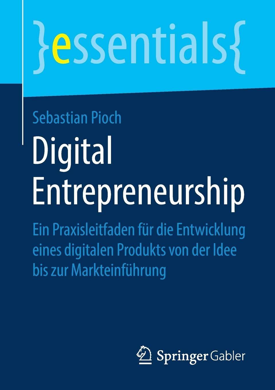 Digital Entrepreneurship: Ein Praxisleitfaden für die Entwicklung eines digitalen Produkts von der Idee bis zur Markteinführung (essentials) Taschenbuch – 26. Oktober 2018 Sebastian Pioch Springer Gabler 3658240679 Betriebswirtschaft