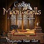 Casting Moon Spells: A Simple Guide for Beginners | Dayanara Blue Star