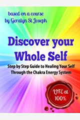 Discover Your Whole Self - Step by Step Guide to Healing Your Self Through the Chakra Energy System: Experience Life at 100%! (Self-Empowerment Series Book 1) Kindle Edition