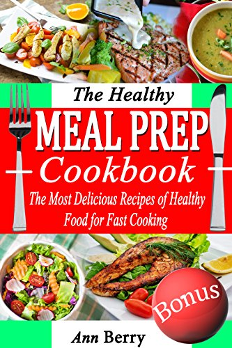 The Healthy Meal Prep Cookbook: The Most Delicious Recipes of Healthy Food for Fast Cooking by Ann Berry