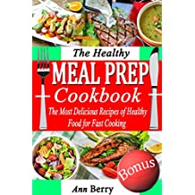 The Healthy Meal Prep Cookbook: The Most Delicious Recipes of Healthy Food for Fast Cooking