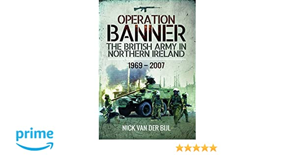6c9e3a1e48 Amazon.com  Operation BANNER  The British Army in Northern Ireland 1969 -  2007 (9781473898950)  Nicholas van der Bijl  Books