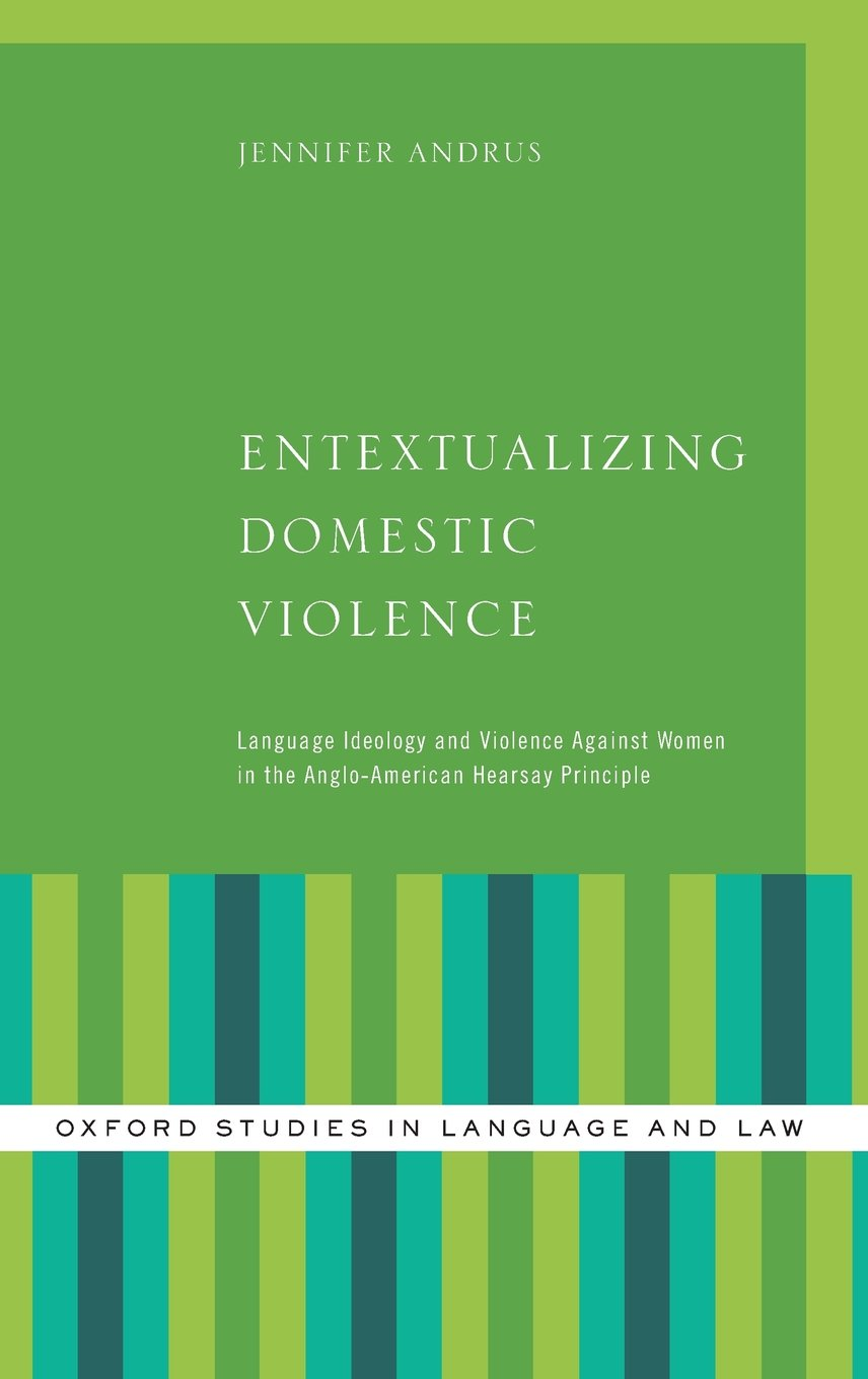 Entextualizing Domestic Violence: Language Ideology and Violence Against Women in the Anglo-American Hearsay Principle (Oxford Studies in Language and Law) by Oxford University Press